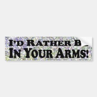 I'd Rather Be In Your Arms - Bumper Sticker
