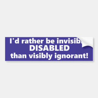 I'd rather be invisibly disabled than ignorant. bumper sticker