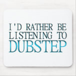 I'd Rather Be Listening To Dubstep Mouse Pad