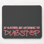 Id rather be listening to Dubstep Mouse Pads