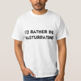 I'd Rather Be Masturbating Shirts