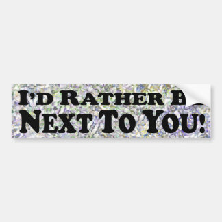 I'd Rather Be Next To You - Bumper Sticker