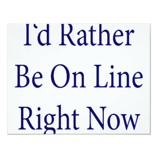 I'd Rather Be On Line Right Now 11 Cm X 14 Cm Invitation Card