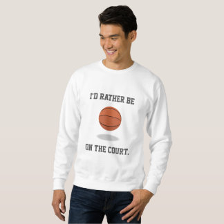 I'd Rather Be on the Basketball Court Sweatshirt