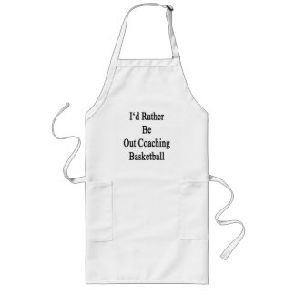 I'd Rather Be Out Coaching Basketball Long Apron