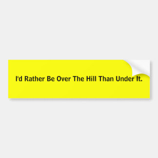 I'd Rather Be Over The Hill Than Under It. Bumper Sticker