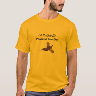 I'd Rather Be Pheasant Hunting T-Shirt