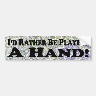 I'd Rather Be Playing A Hand - Bumper Sticker