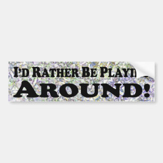 I'd Rather Be Playing Around - Bumper Sticker
