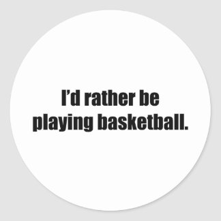 I'd Rather  Be Playing Basketball Round Sticker