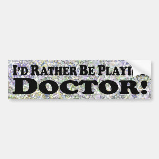 i'd Rather Be Playing Doctor - Bumper Sticker