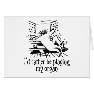 I'd rather be playing my organ! greeting card