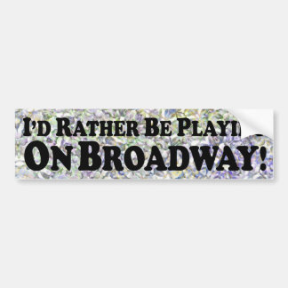 I'd Rather Be Playing On Broadway - Bumper Sticker
