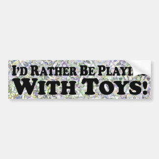 i'd Rather Be Playing With Toys - Bumper Sticker