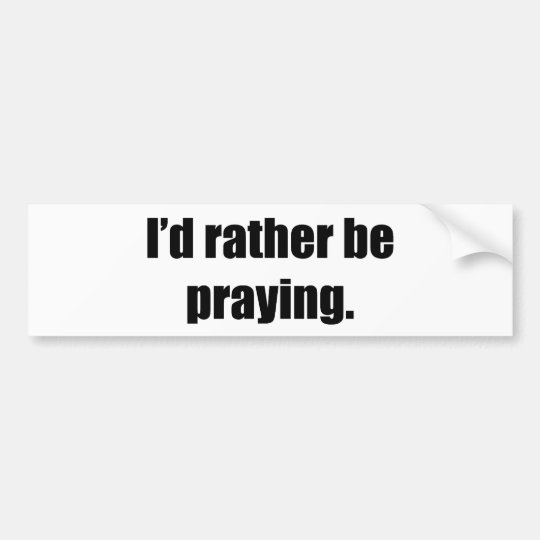 I'd Rather Be Praying Bumper Sticker