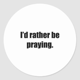 I'd Rather Be Praying Round Sticker
