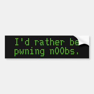 I'd rather be pwning n00bs. bumper sticker