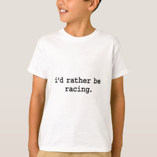 i'd rather be racing. t-shirts