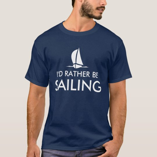 I'd rather be sailing t shirts | Humourous