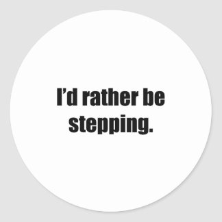 I'd Rather Be Stepping Classic Round Sticker