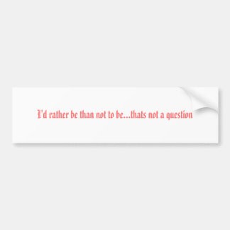 I'd rather be than not to be...thats not a ques... bumper sticker