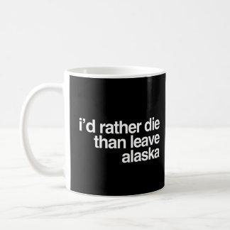 I'd Rather Die Than Leave  Alaska Coffee Mug