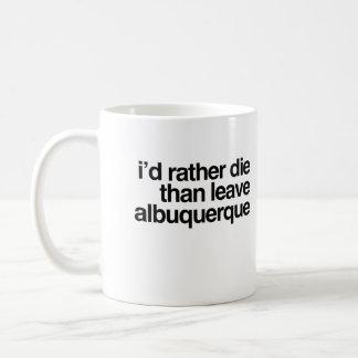 I'd Rather Die Than Leave Albuquerque City Coffee Mug