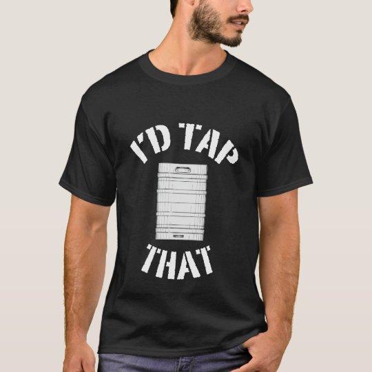 I'd Tap That Keg T-Shirt