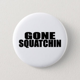 IDENTICAL to BOBO's *ORIGINAL* GONE SQUATCHIN 6 Cm Round Badge