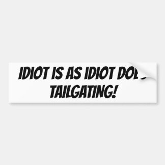 Idiot is as idiot does bumper sticker