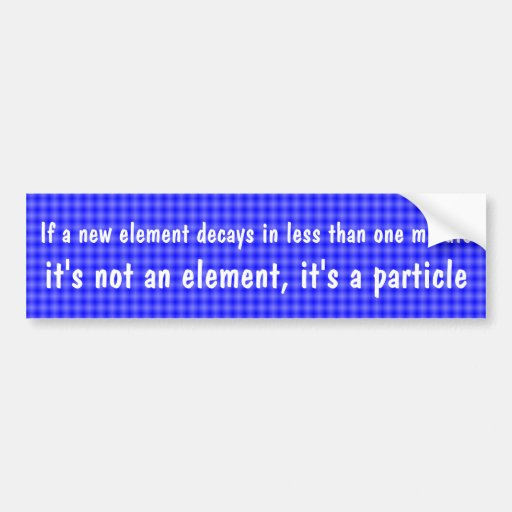 If a new element decays in less than one minute .. bumper sticker