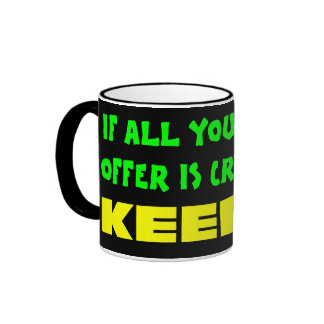 If all you have to offer is criticism then keep it ringer mug