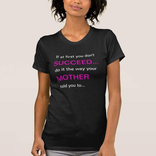 If at first you don't Succeed do what mother told T-Shirt
