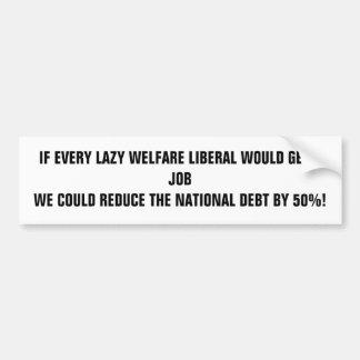 IF EVERY LAZY WELFARE LIBERAL WOULD GET A JOB W... BUMPER STICKER