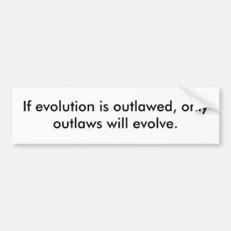 If evolution is outlawed, only outlaws will evolve bumper sticker