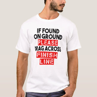 If found on ground, Please drag across finish line T-Shirt