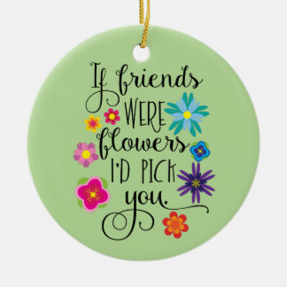 If Friends Were Flowers I'd Pick You Christmas Ornament