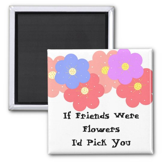 If Friends Were Flowers Square Magnet