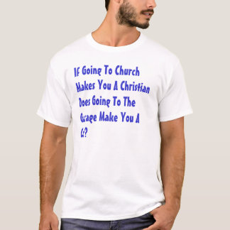 If Going To Church Makes You A Christian... T-Shirt