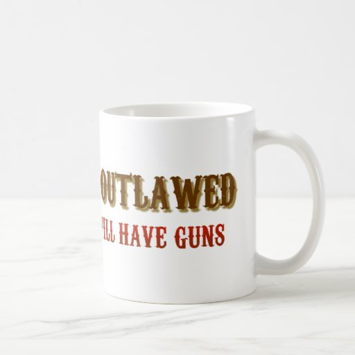 If guns are outlawed only outlaws will have guns coffee mugs