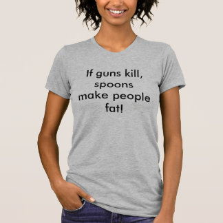 If guns kill, spoons make people fat! tee shirt