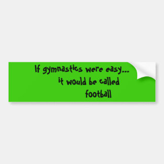 If gymnastics were easy it would be call bumper sticker