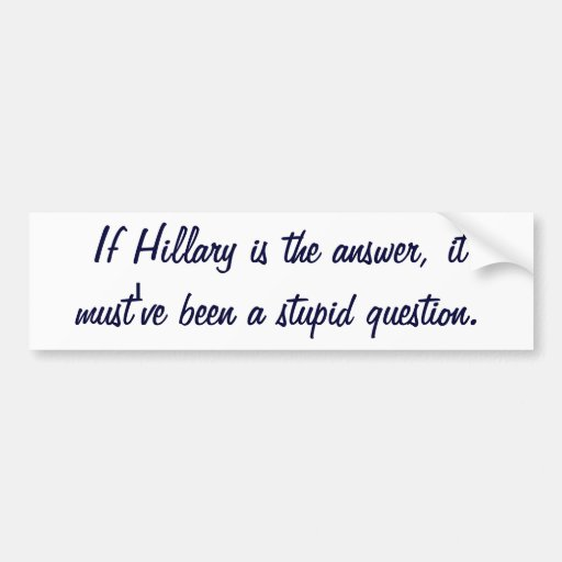 If Hillary is the answer, it must've been a stupid Bumper Sticker