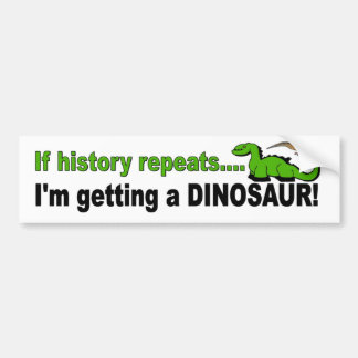 If History Repeats, I'm Getting a Dinosaur Bumper Sticker