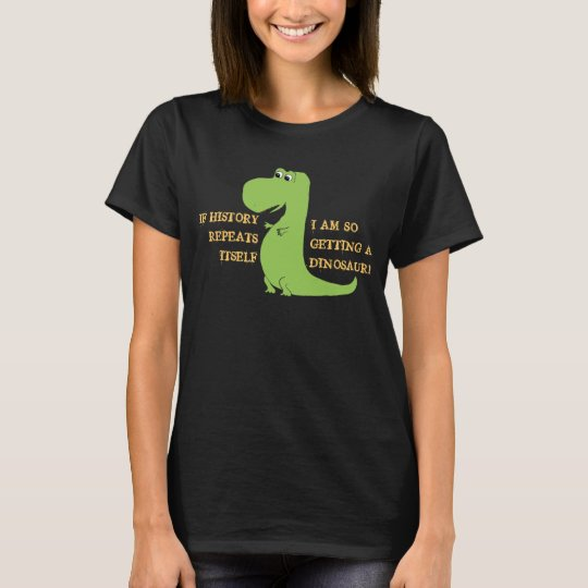 If History Repeats, I'm So Getting a Dinosaur T-Shirt