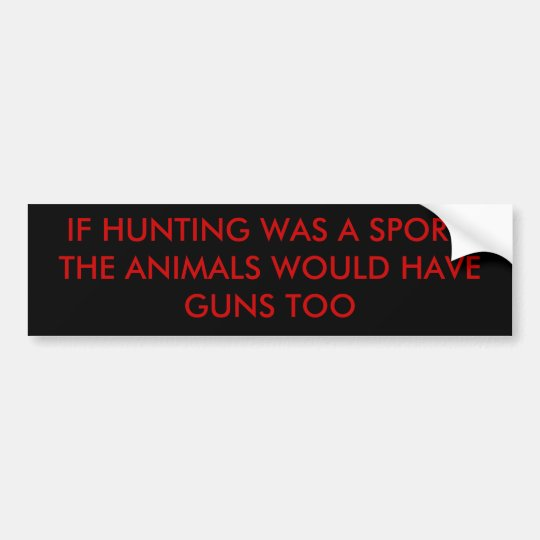 IF HUNTING WAS A SPORT, THE ANIMALS WOULD