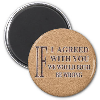 IF I AGREED WITH YOU WE WOULD BOTH BE WRONG 6 CM ROUND MAGNET