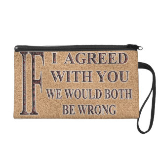 IF I AGREED WITH YOU WE WOULD BOTH BE WRONG WRISTLET PURSES