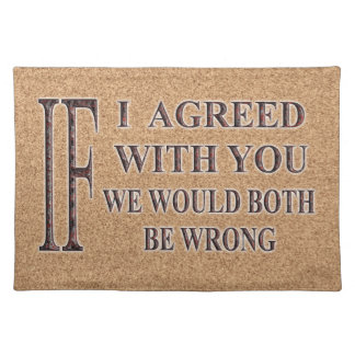 IF I AGREED WITH YOU WE WOULD BOTH BE WRONG PLACE MAT