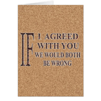 IF I AGREED WITH YOU WE WOULD BOTH BE WRONG GREETING CARD